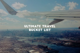 Ultimate Travel Bucket List: How To Travel The World Under a Year